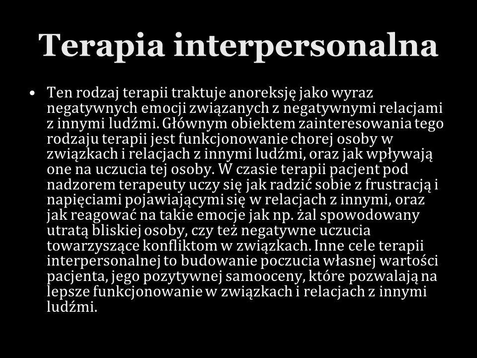Terapia interpersonalna Ten rodzaj terapii traktuje anoreksję jako wyraz negatywnych emocji związanych z negatywnymi relacjami z innymi ludźmi. Główny