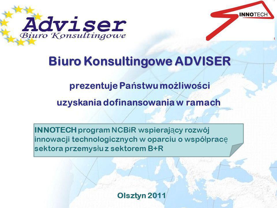 Olsztyn 2011 Biuro Konsultingowe ADVISER Biuro Konsultingowe ADVISER prezentuje Pa ń stwu mo ż liwo ś ci uzyskania dofinansowania w ramach INNOTECH pr