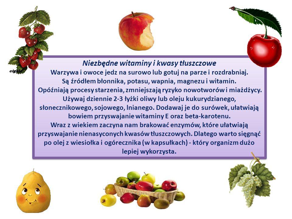 Niezbędne witaminy i kwasy tłuszczowe Warzywa i owoce jedz na surowo lub gotuj na parze i rozdrabniaj. Są źródłem błonnika, potasu, wapnia, magnezu i