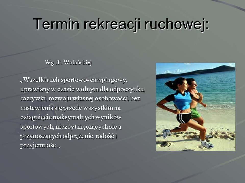 Inne ujęcia rekreacji ruchowej: Zajęcia o treści ruchowo-sportowej lub turystycznej, którym człowiek oddaje się z własnej chcecie w czasie wolnym dla odpoczynku, przyjemności i rozwoju własnej osobowości.