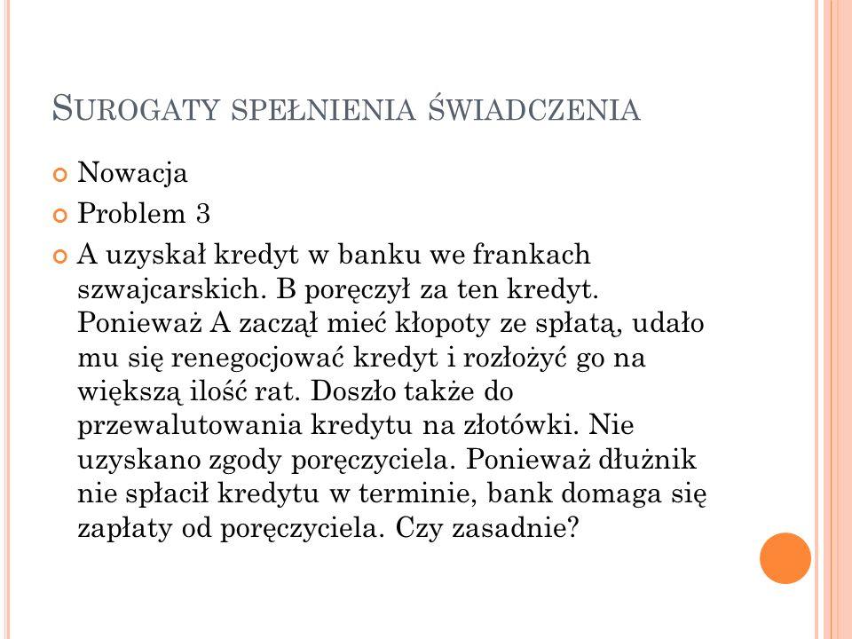 S UROGATY SPEŁNIENIA ŚWIADCZENIA Nowacja Problem 3 A uzyskał kredyt w banku we frankach szwajcarskich. B poręczył za ten kredyt. Ponieważ A zaczął mie