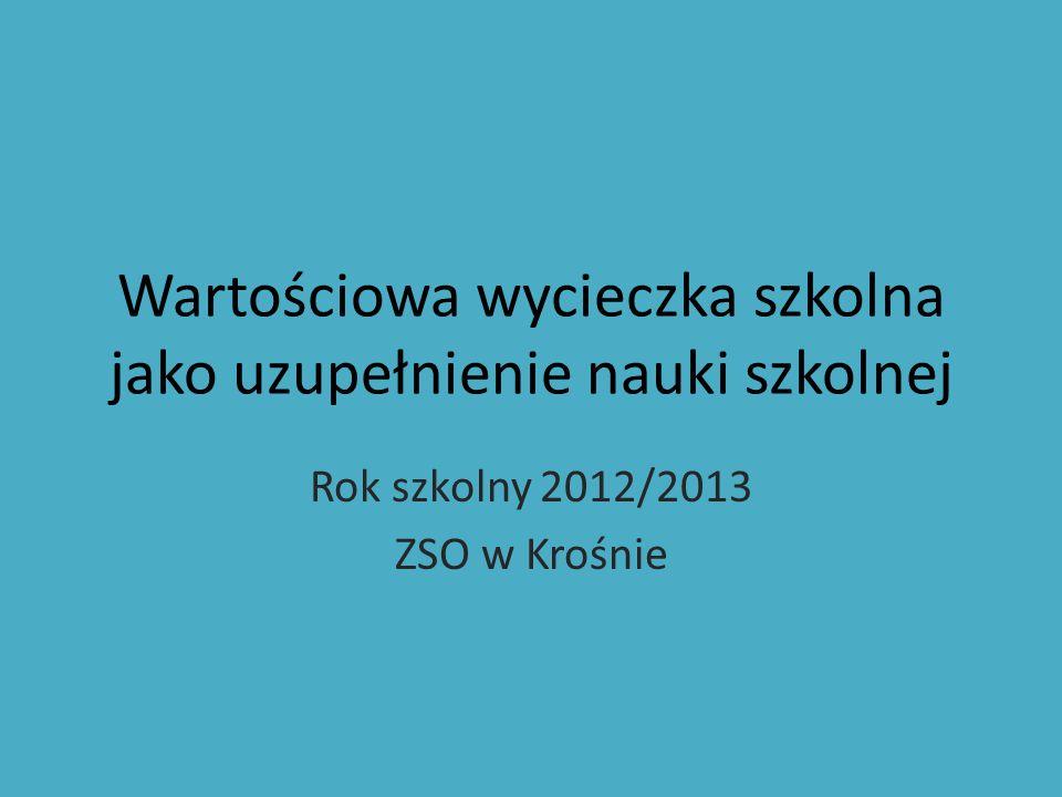 Wartościowa wycieczka szkolna jako uzupełnienie nauki szkolnej Rok szkolny 2012/2013 ZSO w Krośnie
