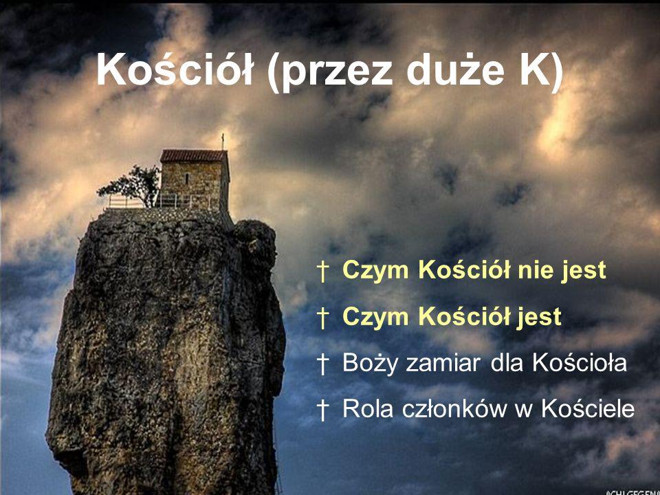Kościół (przez duże K) Czym Kościół nie jest Czym Kościół jest Boży zamiar dla Kościoła Rola członków w Kościele