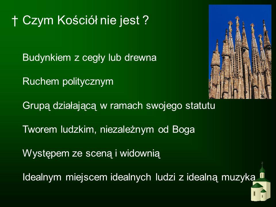 Czym Kościół nie jest ? Budynkiem z cegły lub drewna Ruchem politycznym Grupą działającą w ramach swojego statutu Tworem ludzkim, niezależnym od Boga