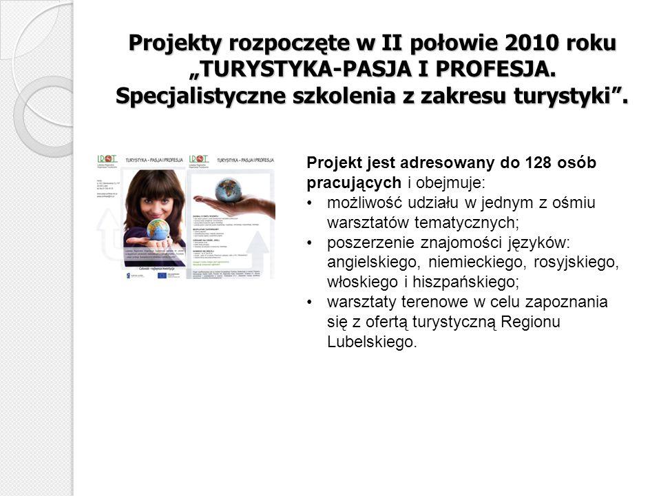 Projekty rozpoczęte w II połowie 2010 roku TURYSTYKA-PASJA I PROFESJA. Specjalistyczne szkolenia z zakresu turystyki. Projekt jest adresowany do 128 o