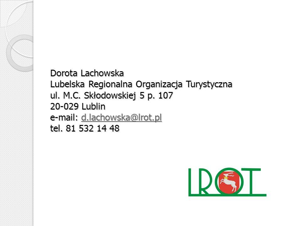 Dorota Lachowska Lubelska Regionalna Organizacja Turystyczna ul. M.C. Skłodowskiej 5 p. 107 20-029 Lublin e-mail: d.lachowska@lrot.pl tel. 81 532 14 4