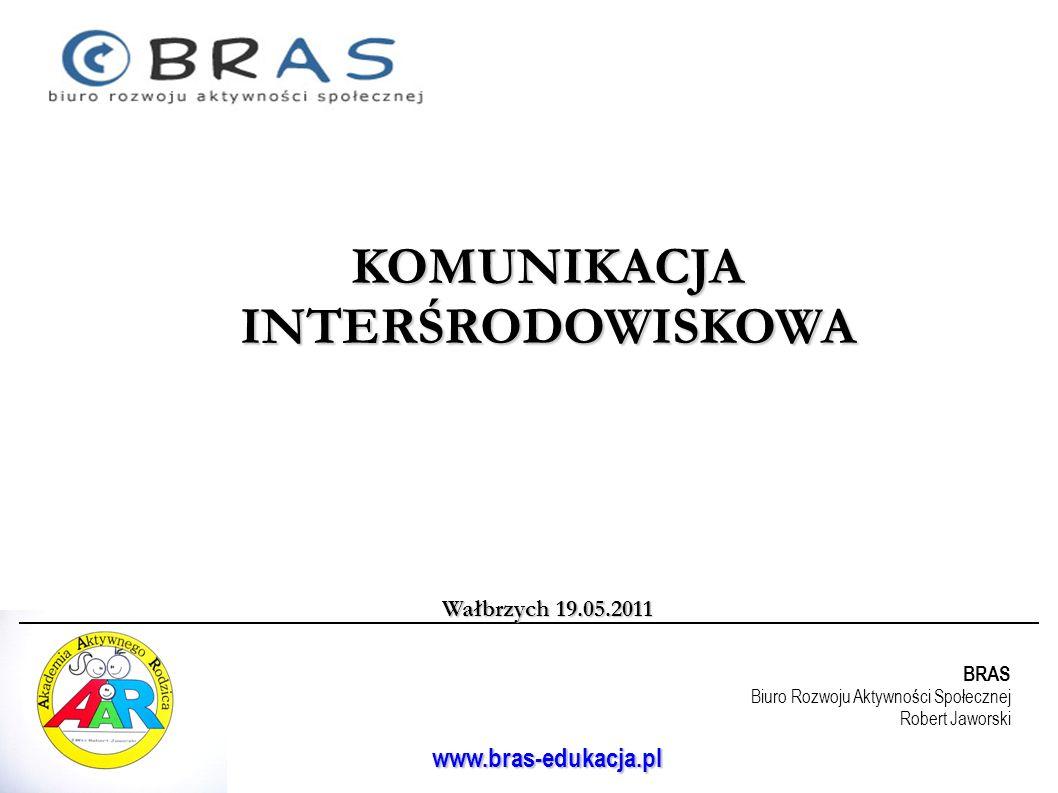 BRAS Biuro Rozwoju Aktywności Społecznej Robert Jaworski www.bras-edukacja.pl KOMUNIKACJA INTERŚRODOWISKOWA Wałbrzych 19.05.2011