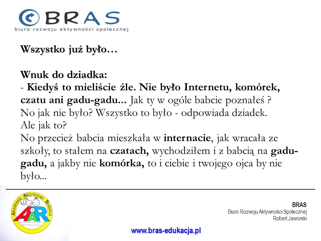 BRAS Biuro Rozwoju Aktywności Społecznej Robert Jaworski www.bras-edukacja.pl Wszystko już było… Wnuk do dziadka: - Kiedyś to mieliście źle. Nie było