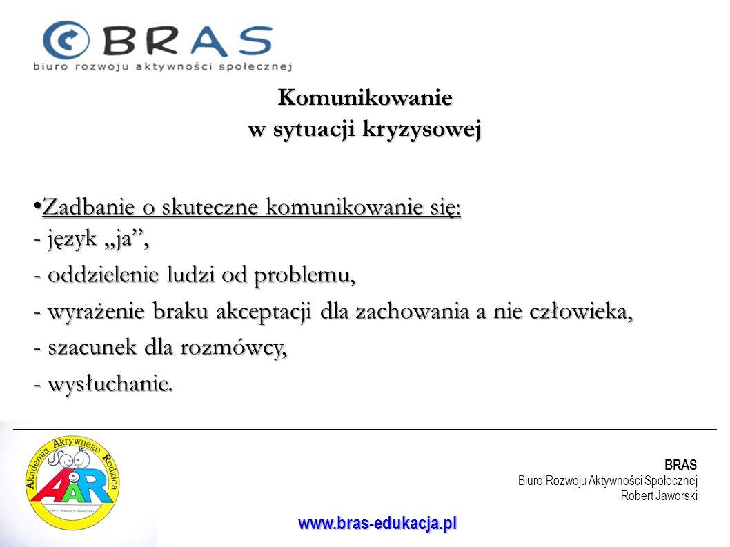 BRAS Biuro Rozwoju Aktywności Społecznej Robert Jaworski www.bras-edukacja.pl Zadbanie o skuteczne komunikowanie się: - język ja, Zadbanie o skuteczne