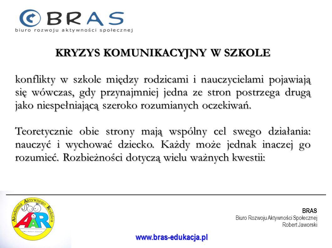 BRAS Biuro Rozwoju Aktywności Społecznej Robert Jaworski www.bras-edukacja.pl KRYZYS KOMUNIKACYJNY W SZKOLE konflikty w szkole między rodzicami i nauc