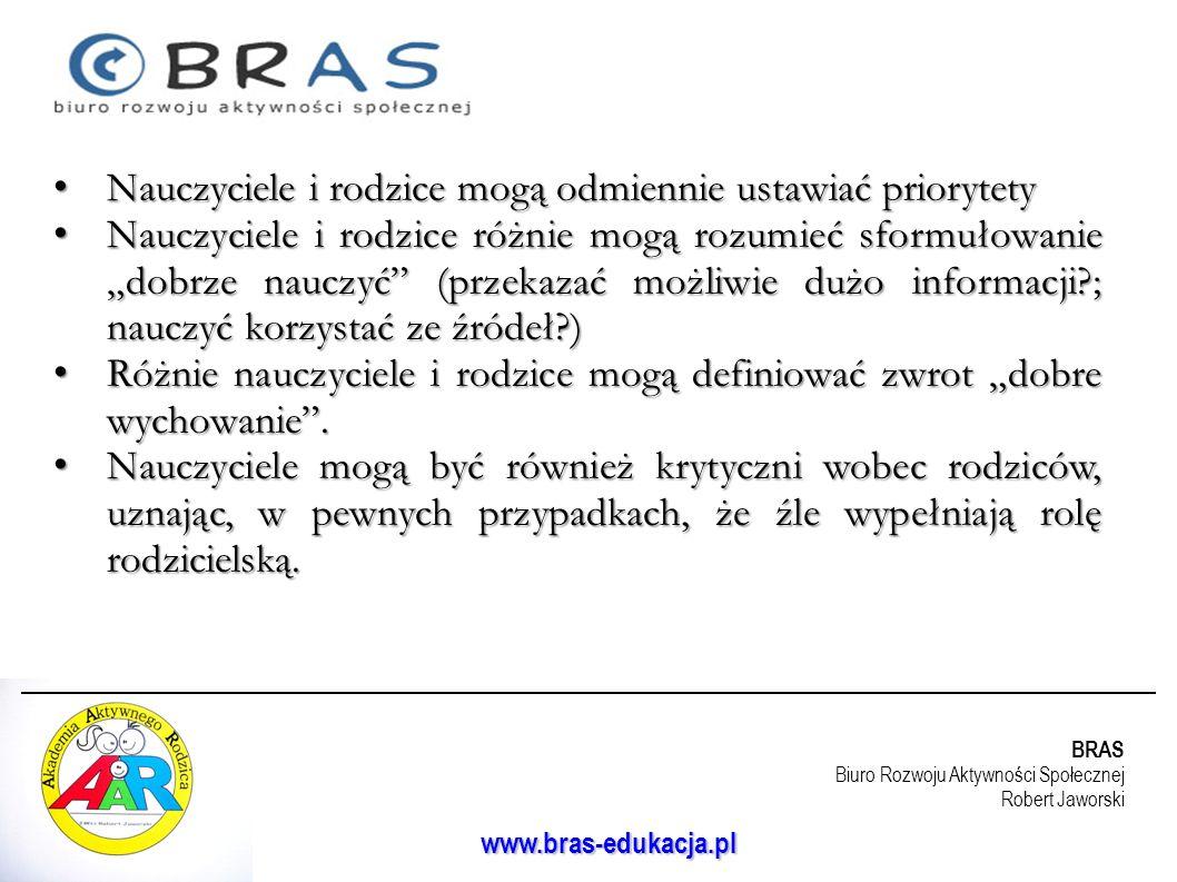 BRAS Biuro Rozwoju Aktywności Społecznej Robert Jaworski www.bras-edukacja.pl Nauczyciele i rodzice mogą odmiennie ustawiać priorytety Nauczyciele i r