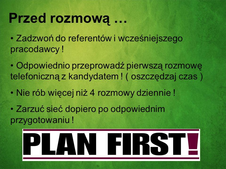 Przed rozmową … Zadzwoń do referentów i wcześniejszego pracodawcy ! Odpowiednio przeprowadź pierwszą rozmowę telefoniczną z kandydatem ! ( oszczędzaj