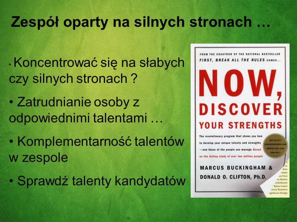 Zespół oparty na silnych stronach … Koncentrować się na słabych czy silnych stronach ? Zatrudnianie osoby z odpowiednimi talentami … Komplementarność