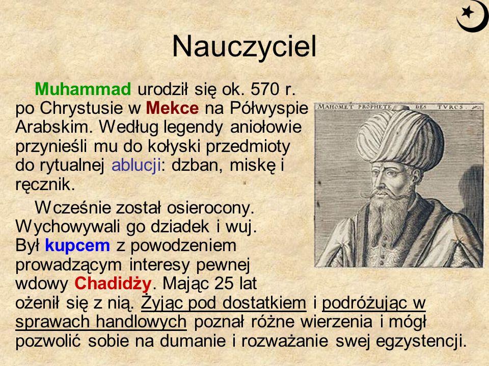 Nauczyciel Muhammad urodził się ok. 570 r. po Chrystusie w Mekce na Półwyspie Arabskim. Według legendy aniołowie przynieśli mu do kołyski przedmioty d