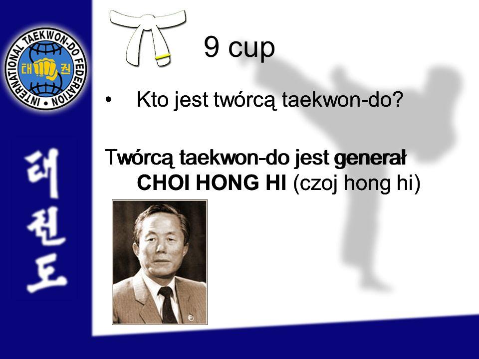 9 cup Kto jest twórcą taekwon-do? Twórcą taekwon-do jest generał CHOI HONG HI (czoj hong hi) Kto jest twórcą taekwon-do? Twórcą taekwon-do jest genera