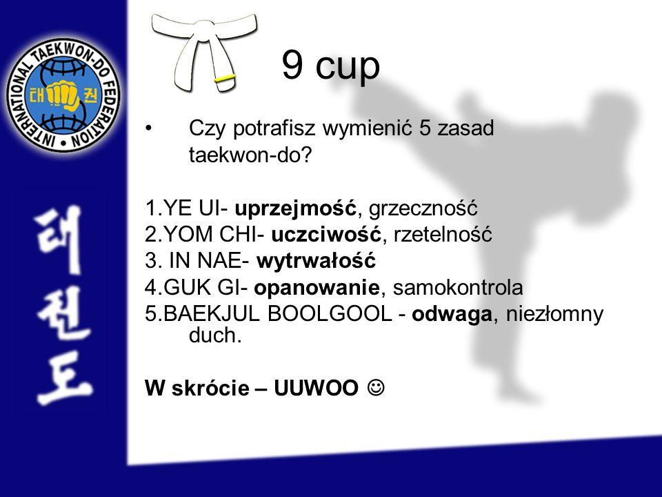 9 cup Czy potrafisz wymienić 5 zasad taekwon-do? 1.YE UI- uprzejmość, grzeczność 2.YOM CHI- uczciwość, rzetelność 3. IN NAE- wytrwałość 4.GUK GI- opan