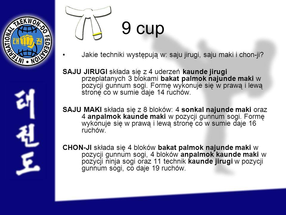 9 cup Jakie techniki występują w: saju jirugi, saju maki i chon-ji? SAJU JIRUGI składa się z 4 uderzeń kaunde jirugi przeplatanych 3 blokami bakat pal