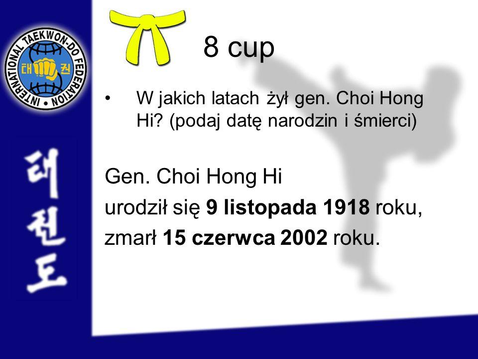 8 cup W jakich latach żył gen. Choi Hong Hi? (podaj datę narodzin i śmierci) Gen. Choi Hong Hi urodził się 9 listopada 1918 roku, zmarł 15 czerwca 200