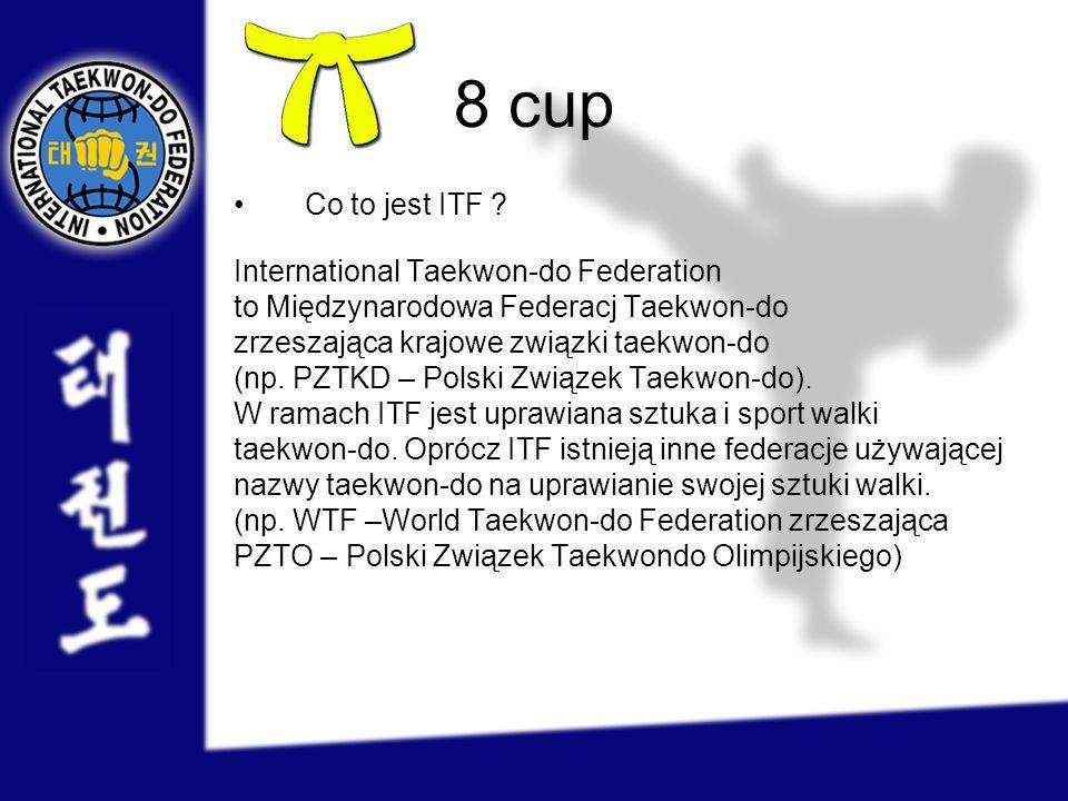 8 cup Co to jest ITF ? International Taekwon-do Federation to Międzynarodowa Federacj Taekwon-do zrzeszająca krajowe związki taekwon-do (np. PZTKD – P
