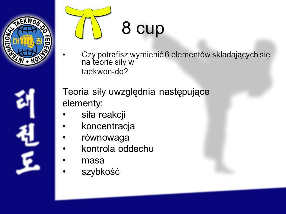 8 cup Czy potrafisz wymienić 6 elementów składających się na teorie siły w taekwon-do? Teoria siły uwzględnia następujące elementy: siła reakcji konce