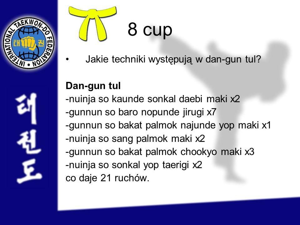 8 cup Jakie techniki występują w dan-gun tul? Dan-gun tul -nuinja so kaunde sonkal daebi maki x2 -gunnun so baro nopunde jirugi x7 -gunnun so bakat pa