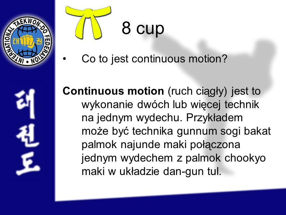 8 cup Co to jest continuous motion? Continuous motion (ruch ciągły) jest to wykonanie dwóch lub więcej technik na jednym wydechu. Przykładem może być