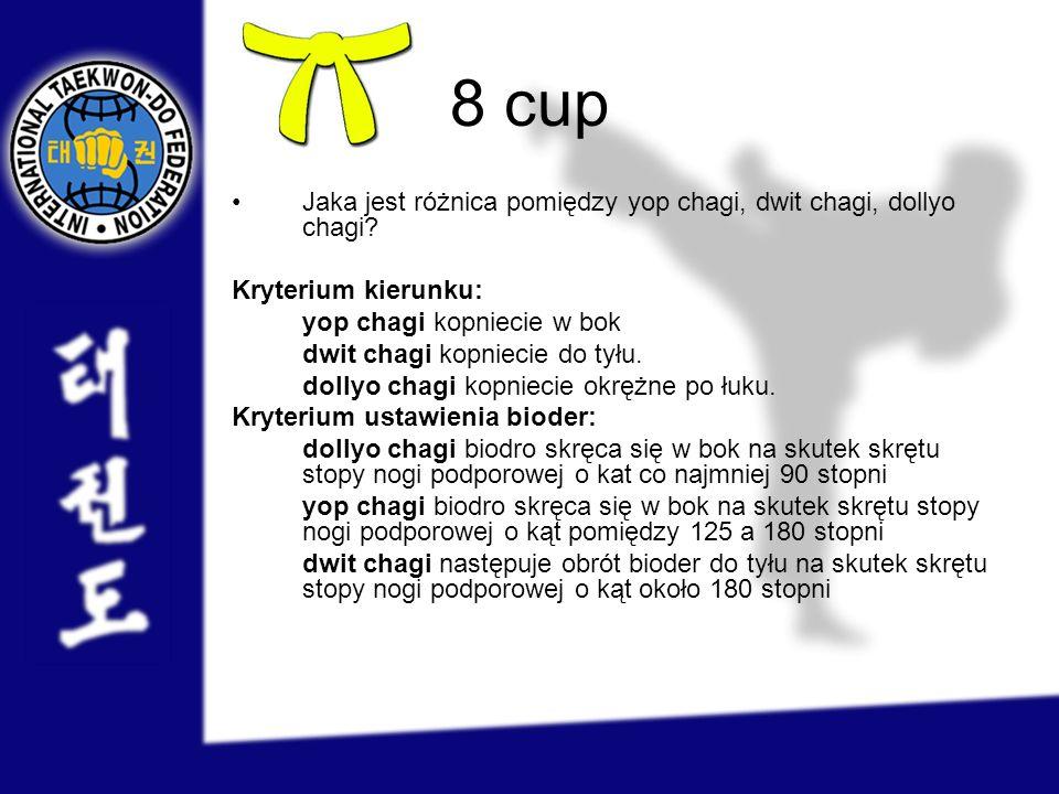 8 cup Jaka jest różnica pomiędzy yop chagi, dwit chagi, dollyo chagi? Kryterium kierunku: yop chagi kopniecie w bok dwit chagi kopniecie do tyłu. doll