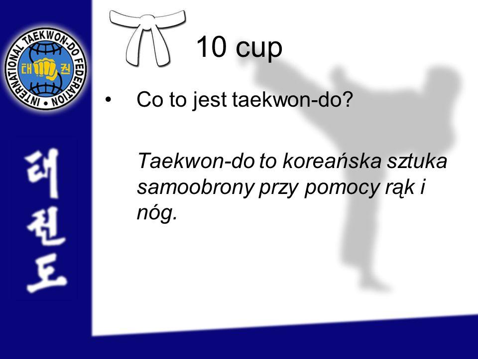 10 cup Co to jest taekwon-do? Taekwon-do to koreańska sztuka samoobrony przy pomocy rąk i nóg.