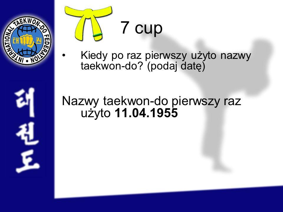 7 cup Kiedy po raz pierwszy użyto nazwy taekwon-do? (podaj datę) Nazwy taekwon-do pierwszy raz użyto 11.04.1955