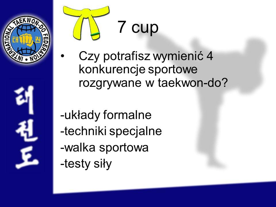 7 cup Czy potrafisz wymienić 4 konkurencje sportowe rozgrywane w taekwon-do? -układy formalne -techniki specjalne -walka sportowa -testy siły