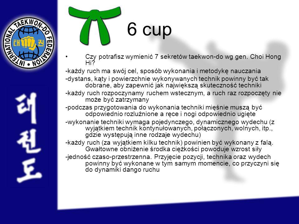 6 cup Czy potrafisz wymienić 7 sekretów taekwon-do wg gen. Choi Hong Hi? -każdy ruch ma swój cel, sposób wykonania i metodykę nauczania -dystans, kąty