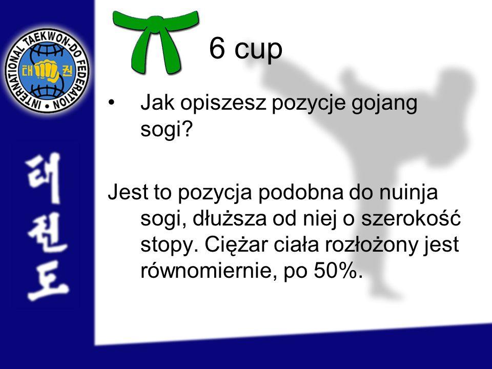 6 cup Jak opiszesz pozycje gojang sogi? Jest to pozycja podobna do nuinja sogi, dłuższa od niej o szerokość stopy. Ciężar ciała rozłożony jest równomi