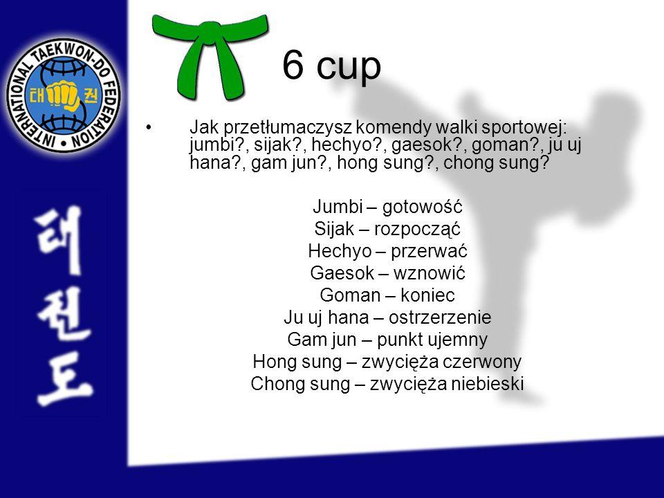6 cup Jak przetłumaczysz komendy walki sportowej: jumbi?, sijak?, hechyo?, gaesok?, goman?, ju uj hana?, gam jun?, hong sung?, chong sung? Jumbi – got