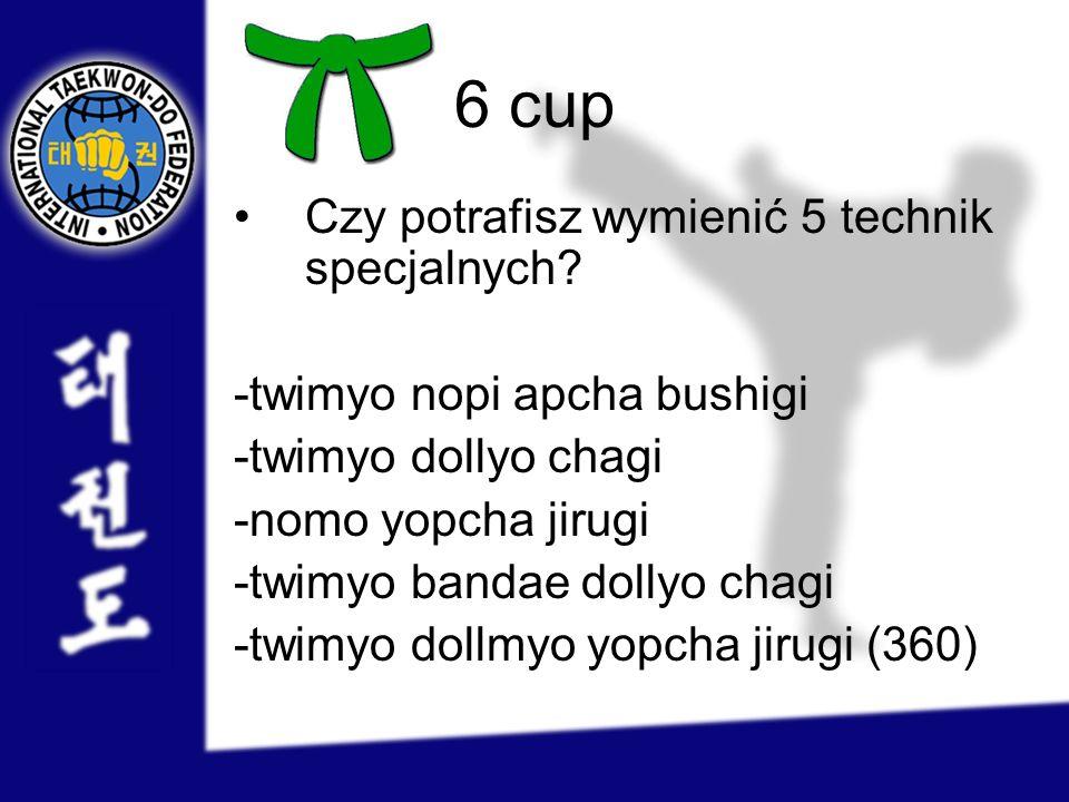 6 cup Czy potrafisz wymienić 5 technik specjalnych? -twimyo nopi apcha bushigi -twimyo dollyo chagi -nomo yopcha jirugi -twimyo bandae dollyo chagi -t