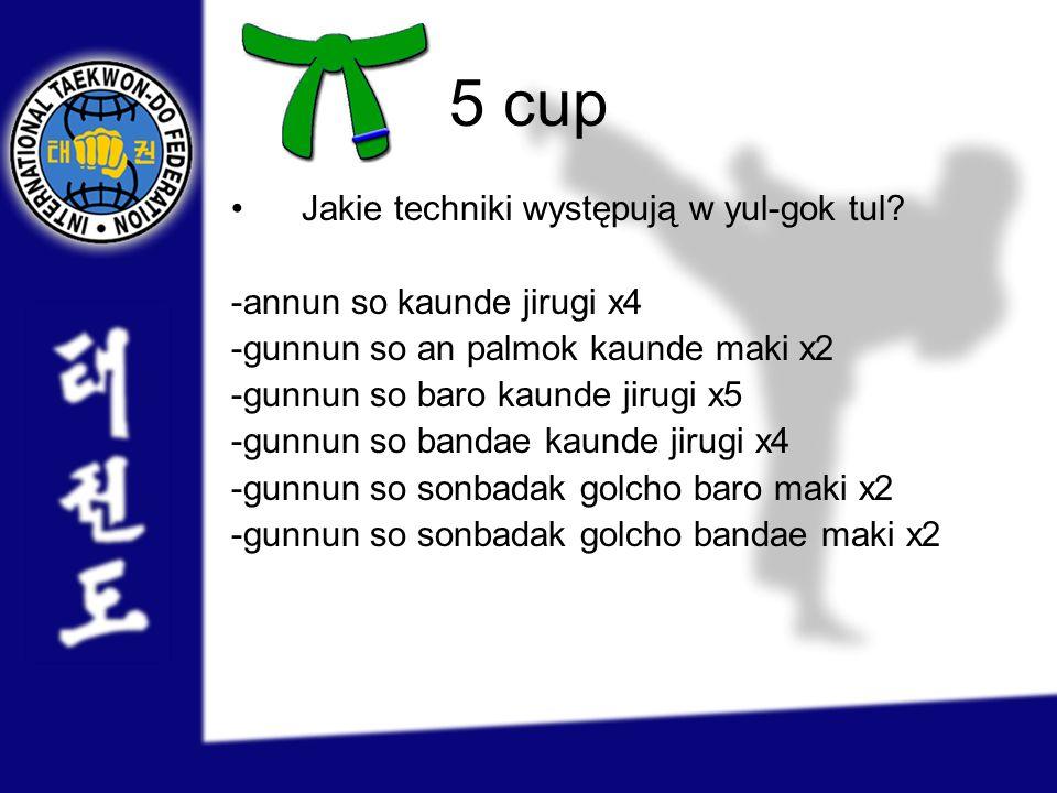 5 cup Jakie techniki występują w yul-gok tul? -annun so kaunde jirugi x4 -gunnun so an palmok kaunde maki x2 -gunnun so baro kaunde jirugi x5 -gunnun