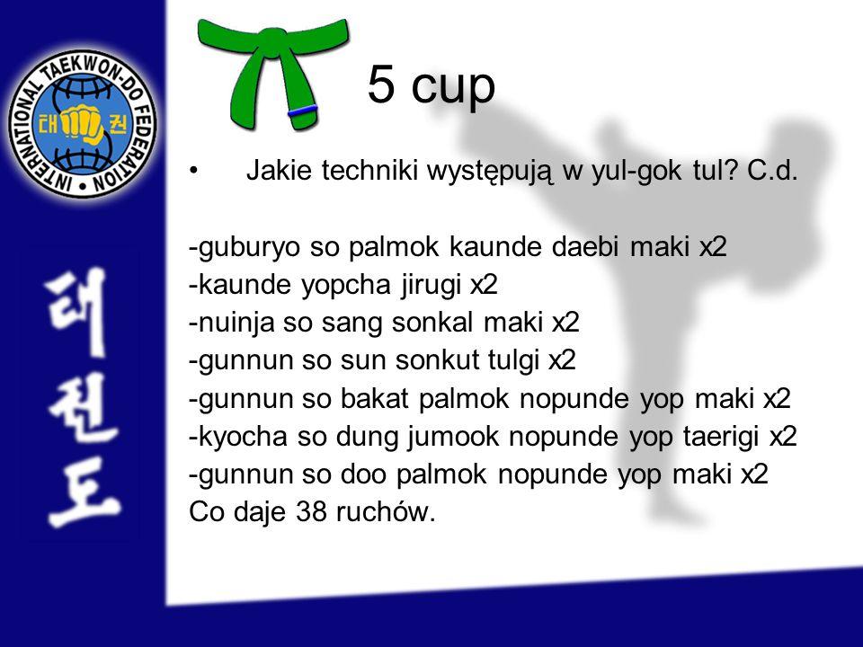 5 cup Jakie techniki występują w yul-gok tul? C.d. -guburyo so palmok kaunde daebi maki x2 -kaunde yopcha jirugi x2 -nuinja so sang sonkal maki x2 -gu