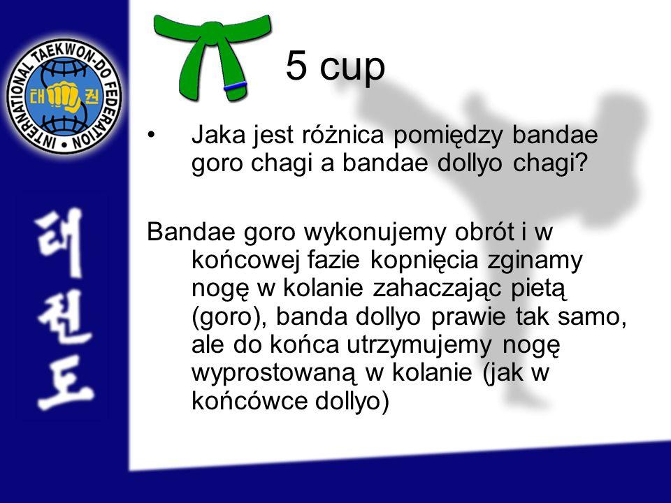 5 cup Jaka jest różnica pomiędzy bandae goro chagi a bandae dollyo chagi? Bandae goro wykonujemy obrót i w końcowej fazie kopnięcia zginamy nogę w kol
