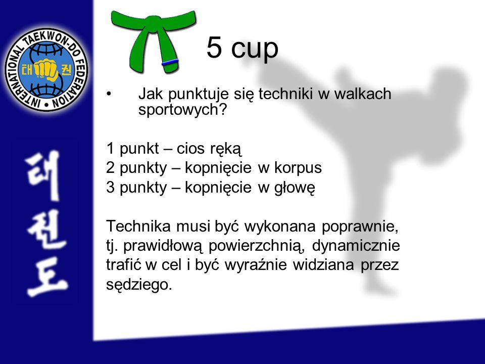 5 cup Jak punktuje się techniki w walkach sportowych? 1 punkt – cios ręką 2 punkty – kopnięcie w korpus 3 punkty – kopnięcie w głowę Technika musi być