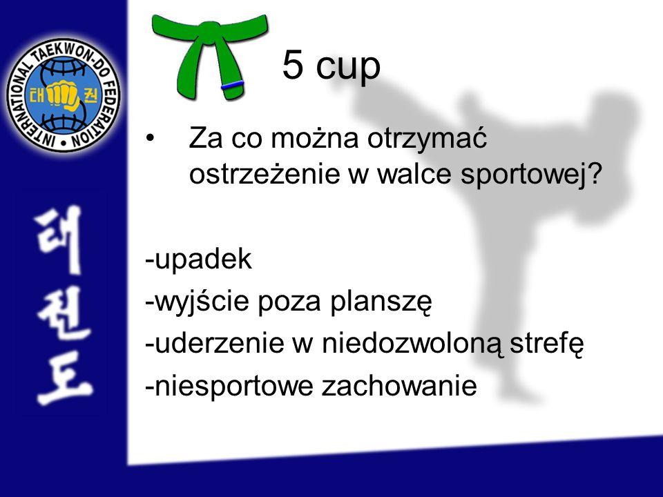 5 cup Za co można otrzymać ostrzeżenie w walce sportowej? -upadek -wyjście poza planszę -uderzenie w niedozwoloną strefę -niesportowe zachowanie
