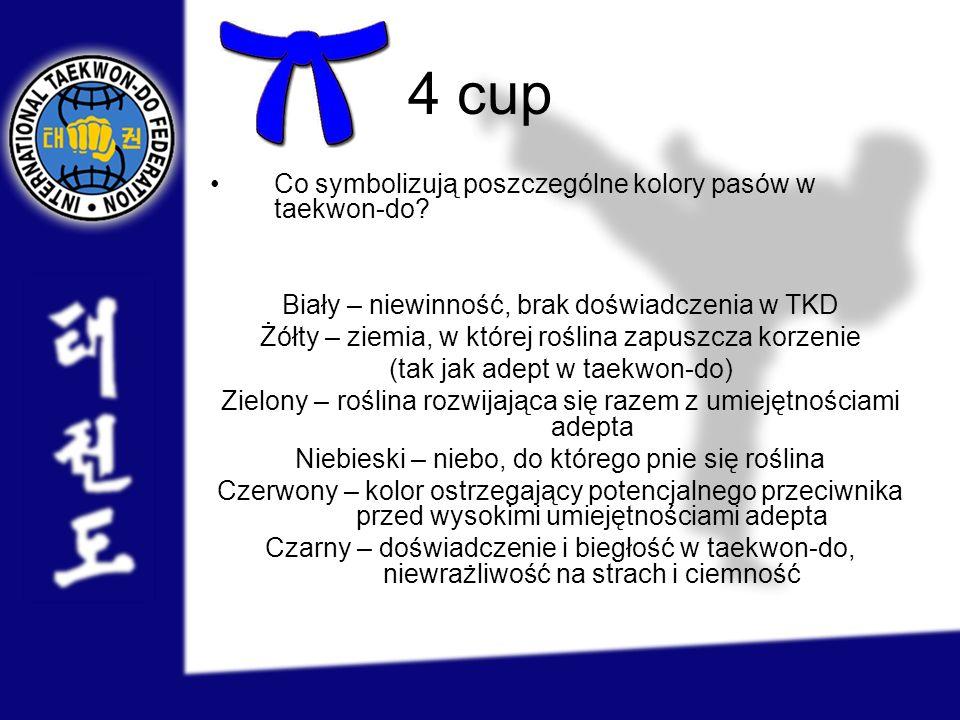 4 cup Co symbolizują poszczególne kolory pasów w taekwon-do? Biały – niewinność, brak doświadczenia w TKD Żółty – ziemia, w której roślina zapuszcza k