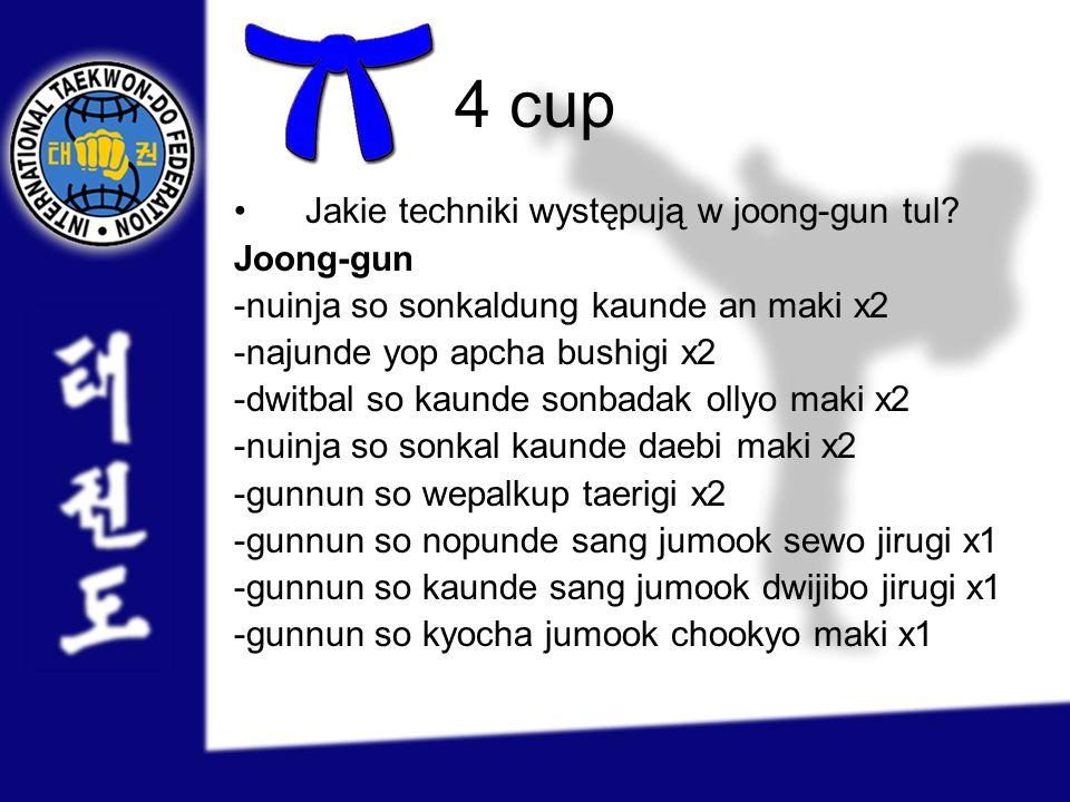 4 cup Jakie techniki występują w joong-gun tul? Joong-gun -nuinja so sonkaldung kaunde an maki x2 -najunde yop apcha bushigi x2 -dwitbal so kaunde son
