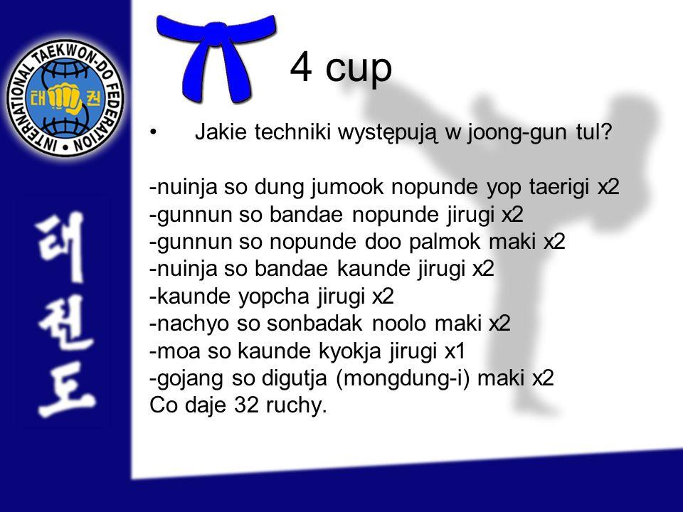 4 cup Jakie techniki występują w joong-gun tul? -nuinja so dung jumook nopunde yop taerigi x2 -gunnun so bandae nopunde jirugi x2 -gunnun so nopunde d
