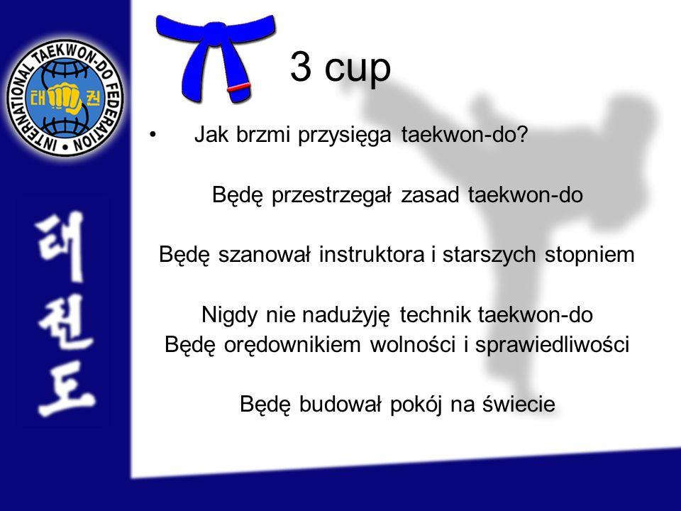 3 cup Jak brzmi przysięga taekwon-do? Będę przestrzegał zasad taekwon-do Będę szanował instruktora i starszych stopniem Nigdy nie nadużyję technik tae