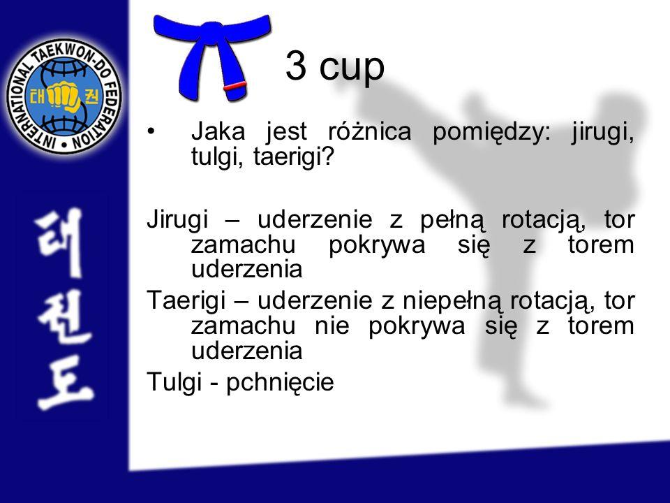 3 cup Jaka jest różnica pomiędzy: jirugi, tulgi, taerigi? Jirugi – uderzenie z pełną rotacją, tor zamachu pokrywa się z torem uderzenia Taerigi – uder