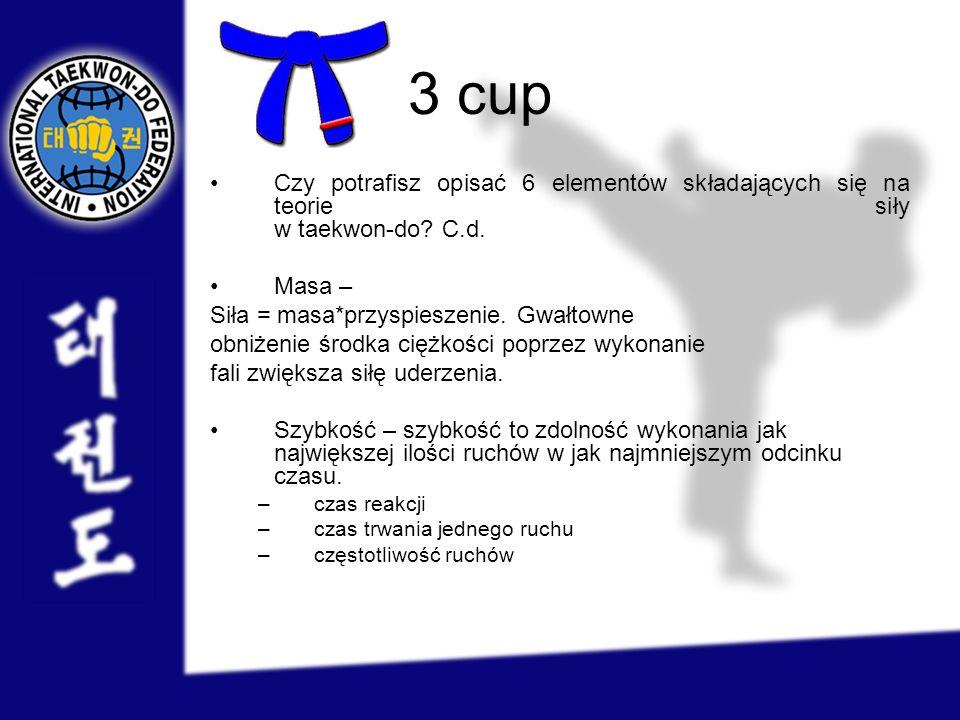 3 cup Czy potrafisz opisać 6 elementów składających się na teorie siły w taekwon-do? C.d. Masa – Siła = masa*przyspieszenie. Gwałtowne obniżenie środk