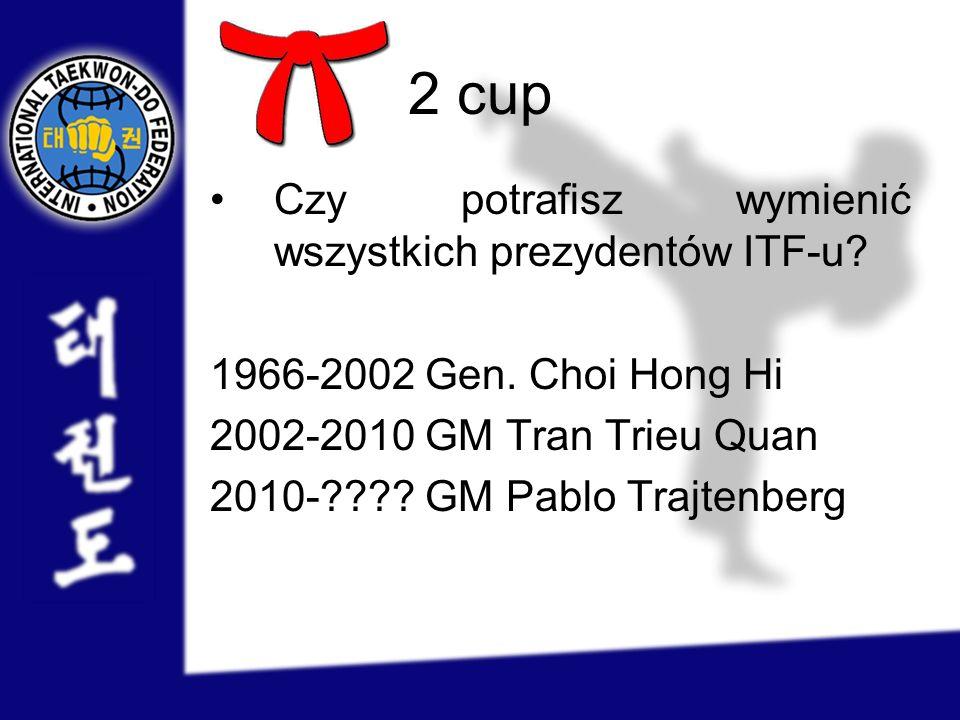 2 cup Czy potrafisz wymienić wszystkich prezydentów ITF-u? 1966-2002 Gen. Choi Hong Hi 2002-2010 GM Tran Trieu Quan 2010-???? GM Pablo Trajtenberg