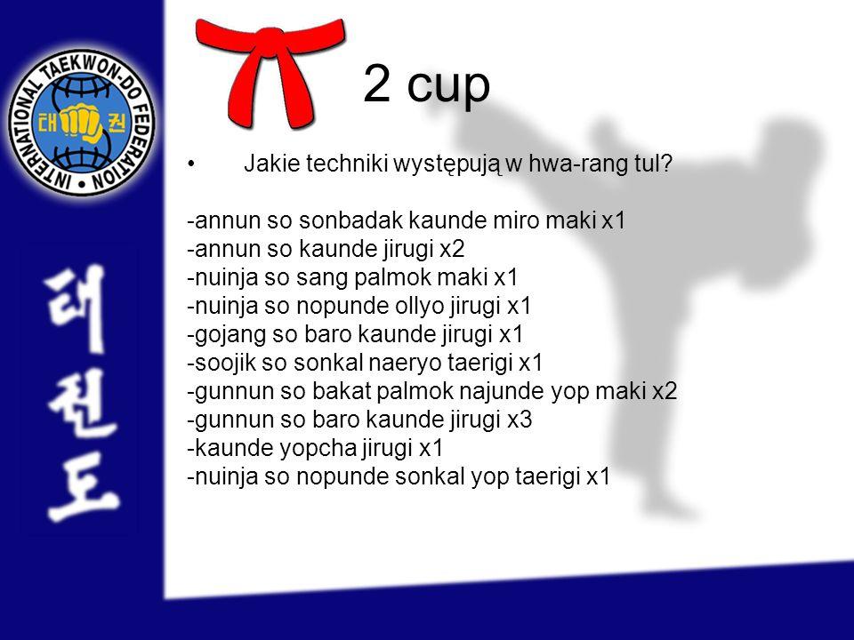 2 cup Jakie techniki występują w hwa-rang tul? -annun so sonbadak kaunde miro maki x1 -annun so kaunde jirugi x2 -nuinja so sang palmok maki x1 -nuinj