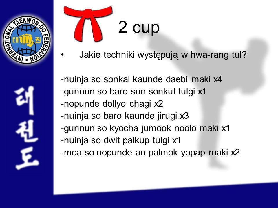 2 cup Jakie techniki występują w hwa-rang tul? -nuinja so sonkal kaunde daebi maki x4 -gunnun so baro sun sonkut tulgi x1 -nopunde dollyo chagi x2 -nu
