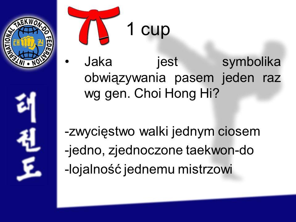 1 cup Jaka jest symbolika obwiązywania pasem jeden raz wg gen. Choi Hong Hi? -zwycięstwo walki jednym ciosem -jedno, zjednoczone taekwon-do -lojalność