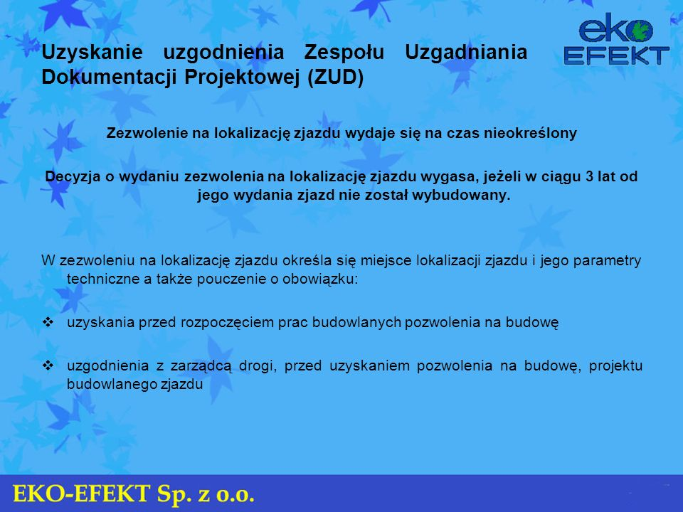 Uzyskanie uzgodnienia Zespołu Uzgadniania Dokumentacji Projektowej (ZUD) Zezwolenie na lokalizację zjazdu wydaje się na czas nieokreślony Decyzja o wy